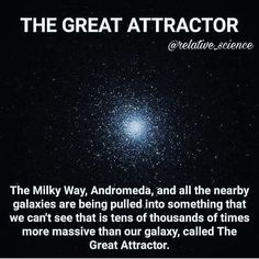 "Our galaxy and other nearby galaxy are being pulled towards a specific region of space. It's about 150 million light years scientists don't know exactly what it is, they call it ""The great attractor"". Astronomy Facts, Astronomy Science, Space And Astronomy, Theoretical Physics, Quantum Physics, The More You Know, Good To Know, Cosmos, Space Facts"