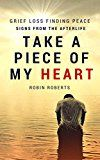 Free Kindle Book -   Take a piece of my heart - Grief, loss, finding peace and signs from the afterlife Check more at http://www.free-kindle-books-4u.com/health-fitness-dietingfree-take-a-piece-of-my-heart-grief-loss-finding-peace-and-signs-from-the-afterlife/