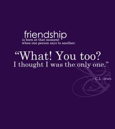 "friendship is born at that moment when one person says to another ""What! You too? I thought I was the only one.""  ~ CS Lewis"