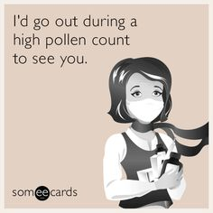 I'd go out during a high pollen count to see you.