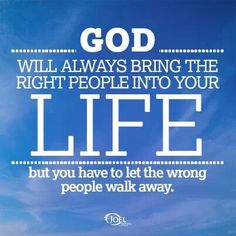 God will always bring the right people into yout life, but you have to let the wrong people walk away. ~Joel Osteen