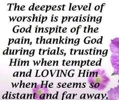 The deepest level of worship is praising God in spite of the pain, thanking God during trials, trusting Him when tempted and loving Him when He seems to distant and far away.