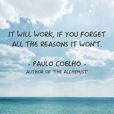 It will work, if you forget all the reasons it won't. - Paulo Coelho