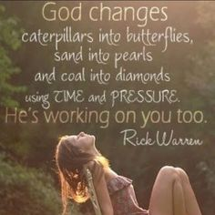 """""""God changes caterpillars into butterflies, sand into pearls and coal into diamonds by using time and pressure. He is working on you too."""" ~ Rick Warren"""