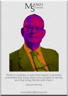 """Edward Deming - Manoj Sharma    """"Profit in business comes from repeat customers, customers that boast a  about your product or service and that brings friends with them."""""""