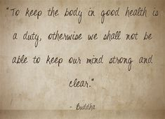 """""""To keep the body in good health is a duty, otherwise we shall not be able to keep our mind strong and clear. Good Health Quotes, Monday Inspiration, Meaningful Words, How Are You Feeling, Mindfulness, Inspirational Quotes, Feelings, Sayings, Sassy"""