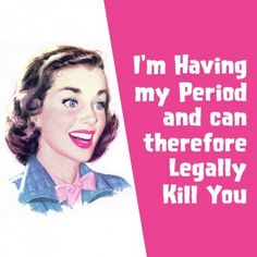I'm Having My Period and Can Therefore Legally Kill You.