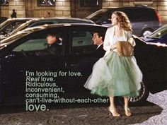 i am looking for love. Ridiculous, inconvenient, consuming, can't live without each other, LOVE Love Carrie and Mr Big! City Quotes, Movie Quotes, Carrie And Big, Real Love, My Love, Youre My Person, Romance, Looking For Love, Hopeless Romantic