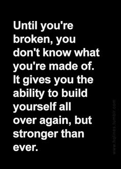until you're broken, you don't know what you're made of. it gives you the ability to build yourself all over again, but stronger than ever