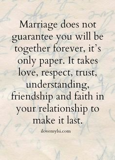 Marriage does not guarantee you will be together forever, it's only paper... | marriage takes work, lots of work!