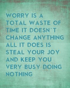 Worry is a total waste of time, it doesn't change anything. All it does is steal your joy and keep you very busy doing nothing.