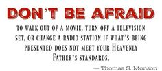 """Don't be afraid to walk out of a movie, turn off a television set, or change a radio station if what's being presented does not meet your Heavenly Father's standards."" From #PresMonson's pinterest.com/pin/24066179228814793 inspiring #LDSconf facebook.com/223271487682878 message lds.org/general-conference/2010/04/preparation-brings-blessings. Learn more facebook.com/FortheStrengthofYouth and #passiton. #ShareGoodness"