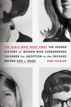 The Girls Who Went Away - about women who went away to give birth and gave their babies up for adoption ... before Roe vs Wade (and the pill)