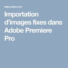 Importation d'images fixes dans Adobe Premiere Pro