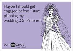 Maybe I should get engaged before i start planning my wedding...On Pinterest.