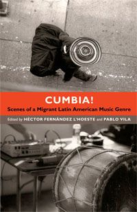 Héctor D. Fernández L'Hoeste,Pablo Vila - Cumbia!: Scenes of a Migrant Latin American Music Genre