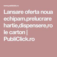 Lansare oferta noua echipam.prelucrare hartie,dispensere,role carton | PubliClick.ro