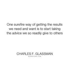 "Charles F. Glassman - ""One surefire way of getting the results we need and want is to start taking the advice..."". inspirational-quotes, advice-quotes, results-quote"