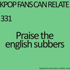 To English Subbers: YOU ALL ARE GODS. With love, praise, and SO MUCH THANKS from: every K-drama fan who would be completely confused on what's going on in our favorite dramas without y'all. <3 :)