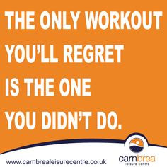 The only workout you'll regret is the one you didn't do. http://www.carnbrealeisurecentre.co.uk