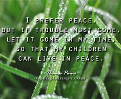I prefer peace. But if trouble must come, let it come in my time, so that my children can live in peace. --Thomas Paine #peace www.openplainspx.com