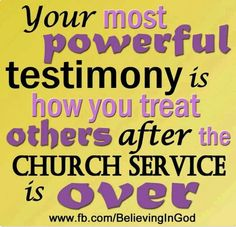 Truths Your most powerful testimony is how you treat others after church service is over.fb,sunday: Your most powerful testimony is how you treat others after church service is over. Great Quotes, Quotes To Live By, Inspirational Quotes, Awesome Quotes, Motivational Quotes, Quick Quotes, Smart Quotes, Top Quotes, Random Quotes