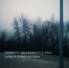 Spend my days locked in a haze, trying to forget you babe