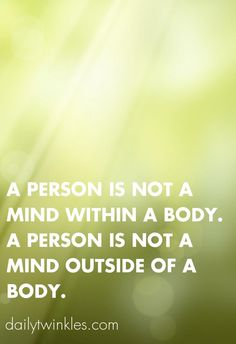 A person is not a mind within a body.A person is not a mind outside of a body.