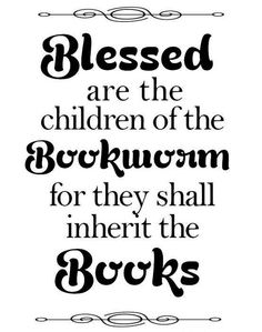 Blessed are the children of the Bookworm for they shall inherit the Books!!