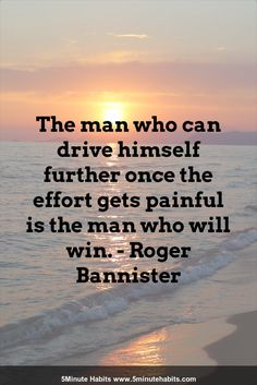 The man who can drive himself further once the effort gets painful is the man who will win. - Roger Bannister 5minutehabits.com