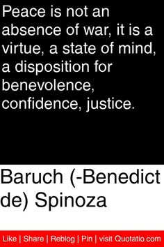 Baruch (­Benedict de) Spinoza - Peace is not an absence of war, it is a virtue, a state of mind, a disposition for benevolence, confidence, justice. #quotations #quotes