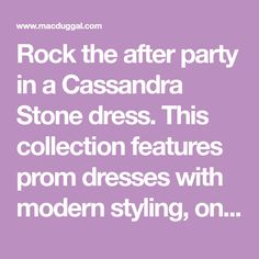 Rock the after party in a Cassandra Stone dress. This collection features prom dresses with modern styling, on-trend colors, and exciting embellishments.