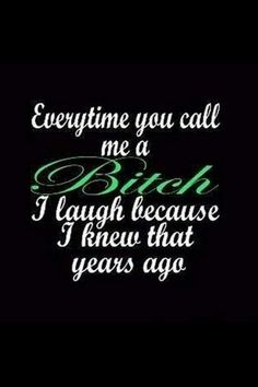 Everytime you call me a bitch, I laugh because I knew that years ago. Sassy Quotes, Sarcastic Quotes, True Quotes, Quotes To Live By, Funny Quotes, Random Quotes, Karma Quotes, Crazy Quotes, Boss Bitch Quotes