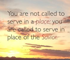 You are not called to serve in a place; you are called to serve in place of the Savior.  LOVE, LOVE, LOVE this!!!