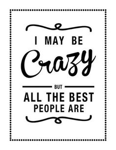 I may be crazy but all the best people are