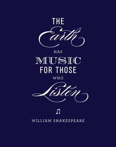 """The Earth Has Music for Those Who Listen""   - William Shakespeare"