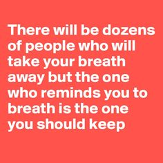 There will be dozens of people who will take your breath away, but the one who reminds you to breathe is the one you should keep. - Johnneil Bertrand