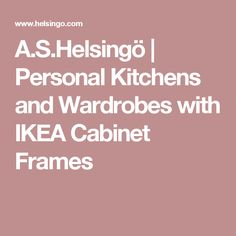 A.S.Helsingö | Personal Kitchens and Wardrobes with IKEA Cabinet Frames