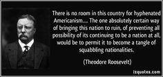 There is no room in this country for hyphenated Americanism…. The one absolutely certain way of bringing this nation to ruin, of preventing all possibility of its continuing to be a nation at all, would be to permit it to become a tangle of squabbling nationalities. (Theodore Roosevelt) #quotes #quote #quotations #TheodoreRoosevelt