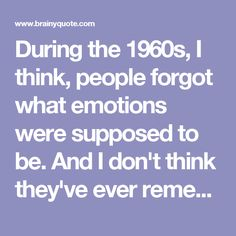 During the 1960s, I think, people forgot what emotions were supposed to be. And I don't think they've ever remembered. - Andy Warhol - BrainyQuote