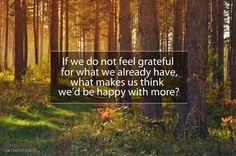 Gratitude for what I have right now! In the drive for more, more, MORE (and that's not necessarily always more things, either) too often I forget to be grateful for what I already have.