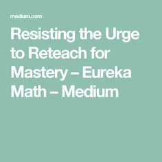 Resisting the Urge to Reteach for Mastery – Eureka Math – Medium