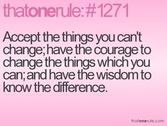 Accept the things you can't change; have the courage to change the things which you can; and have the wisdom to know the difference.