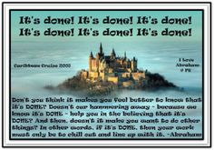 It's done!.... Don't you think it makes you feel better to know that it's DONE? Doesn't our hammering away - because we know it's DONE - help you in the believing that it's DONE? And then, doesn't it make you want to do other things? In other words, if it's DONE, then your work must only be to chill out and line up with it. Abraham-Hicks Quotes (AHQ2390)