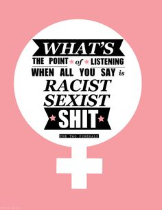 What's the point of listening when all you say is racist sexist shit