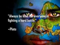 Always be kind, for everyone is fighting a hard battle.