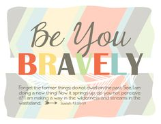 Be You Bravely Verse Printable.we'd probably have to change the verse to be the KJ version, but it's a cute design Forget The Former Things, Be You Bravely, Mops Theme, Dwelling On The Past, Isaiah 43, Girls Bible, Spiritual Prayers, Bible Verses Quotes, Scriptures