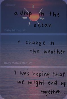 a drop in the ocean a change in the weather i was hopeing that we might end up together, words, quotes