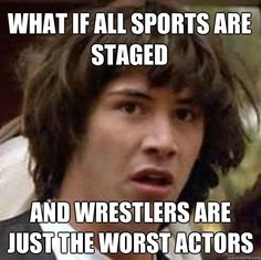 what if all sports are staged and wrestlers are just the wor - conspiracy keanu