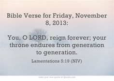 Bible Verse for Friday, November 8, 2013: You, O LORD, reign forever; your throne endures from generation to generation.
